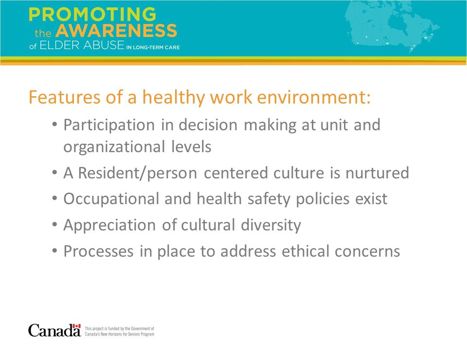 Features of a healthy work environment: Participation in decision making at unit and organizational levels A Resident/person centered culture is nurtu