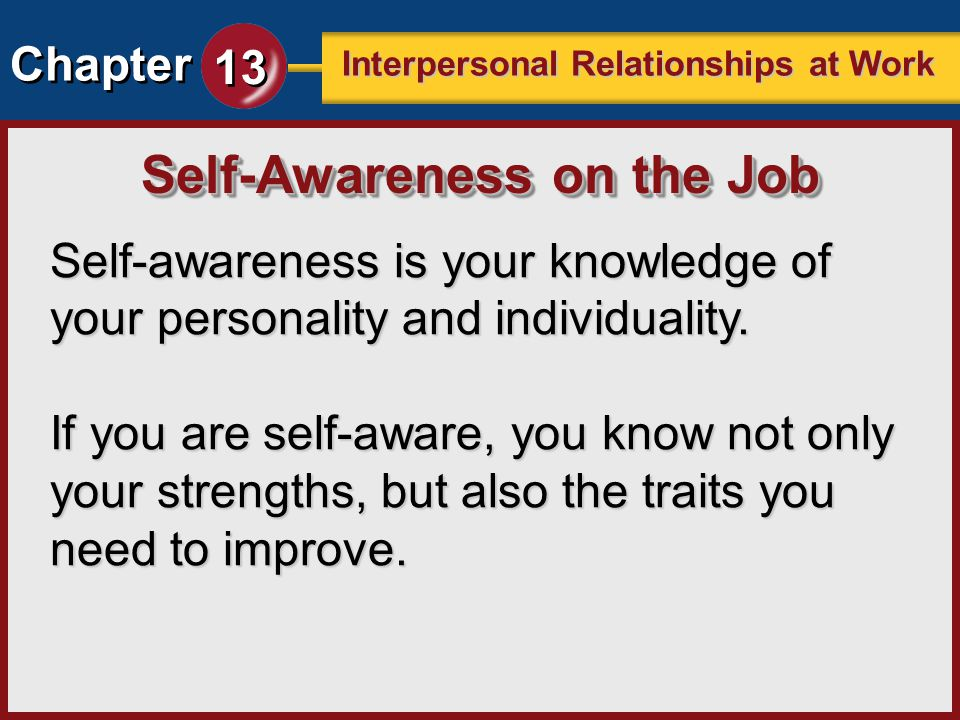 Chapter 13 Interpersonal Relationships at Work Self-awareness is your knowledge of your personality and individuality. If you are self-aware, you know