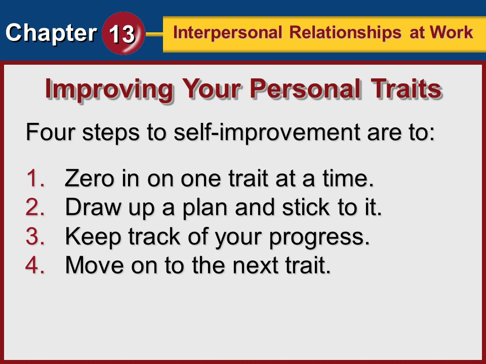 Chapter 13 Interpersonal Relationships at Work Four steps to self-improvement are to: Improving Your Personal Traits 1.Zero in on one trait at a time.