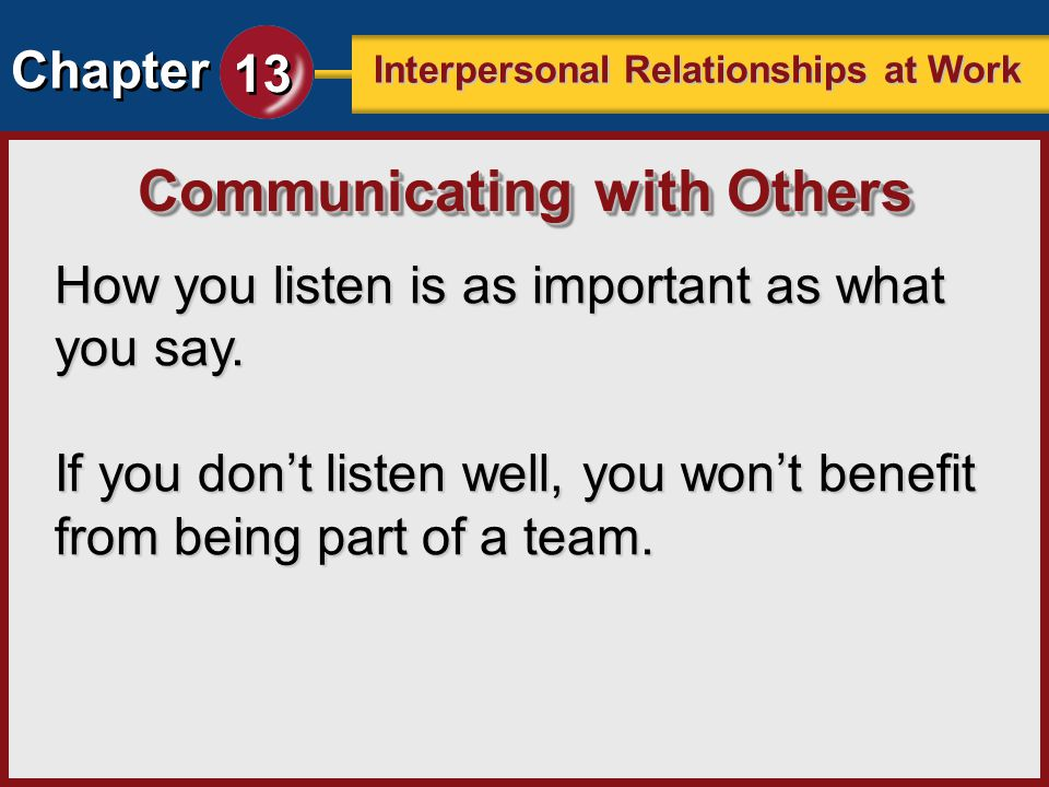 Chapter 13 Interpersonal Relationships at Work How you listen is as important as what you say. If you dont listen well, you wont benefit from being pa