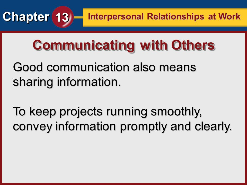 Chapter 13 Interpersonal Relationships at Work Good communication also means sharing information. To keep projects running smoothly, convey informatio