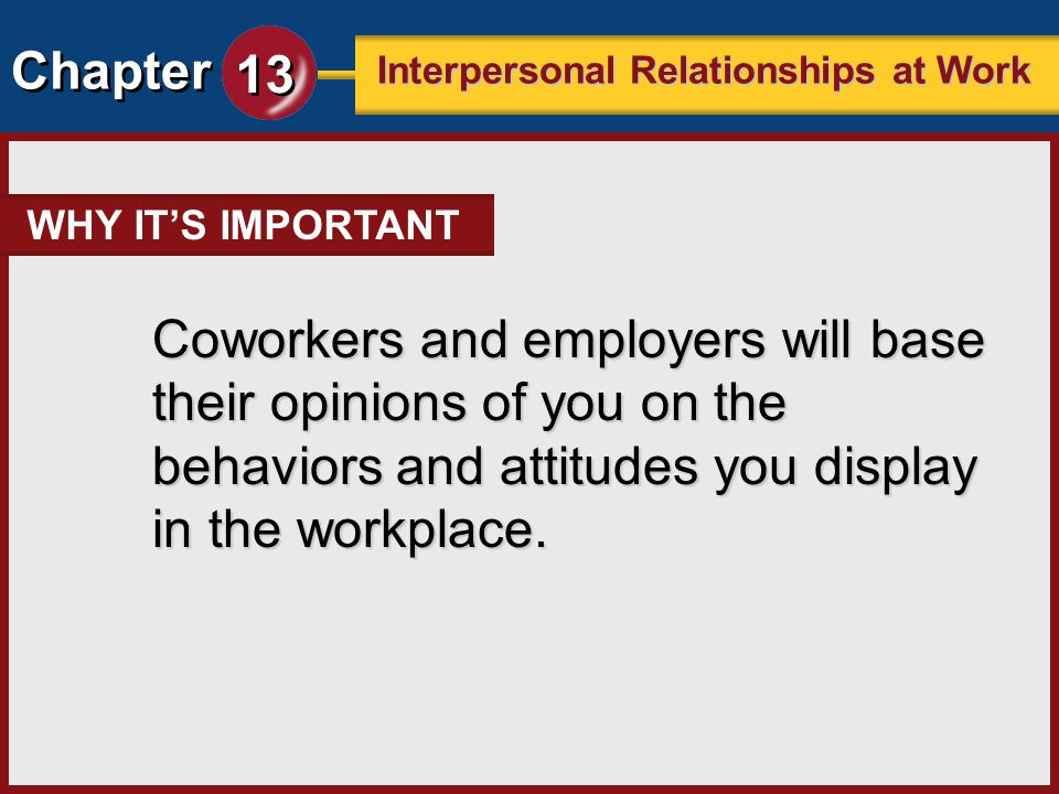 Chapter 13 Interpersonal Relationships at Work Coworkers and employers will base their opinions of you on the behaviors and attitudes you display in t