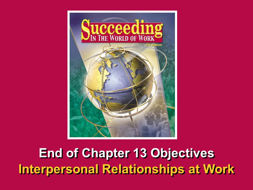 Chapter 13 Interpersonal Relationships at Work SECTION OPENER / CLOSER INSERT BOOK COVER ART End of Chapter 13 Objectives Interpersonal Relationships