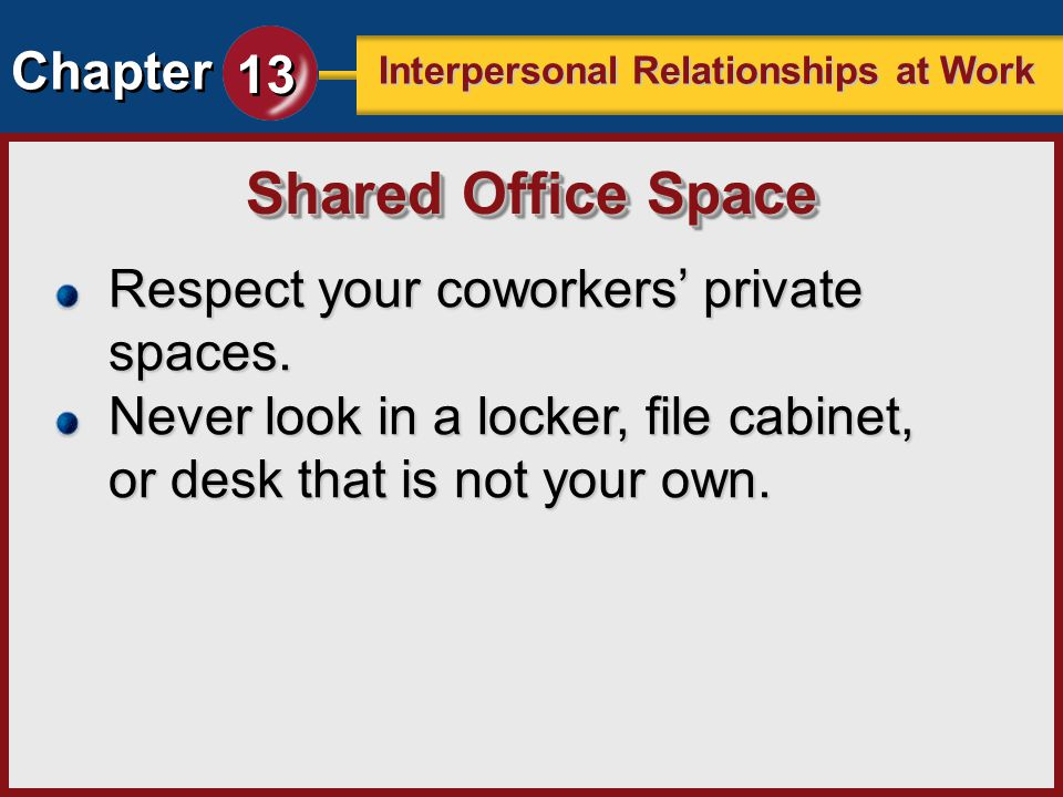 Chapter 13 Interpersonal Relationships at Work Respect your coworkers private spaces. Never look in a locker, file cabinet, or desk that is not your o