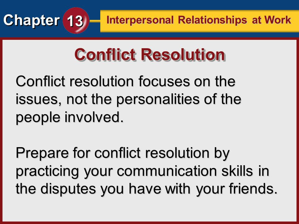 Chapter 13 Interpersonal Relationships at Work Conflict resolution focuses on the issues, not the personalities of the people involved. Prepare for co