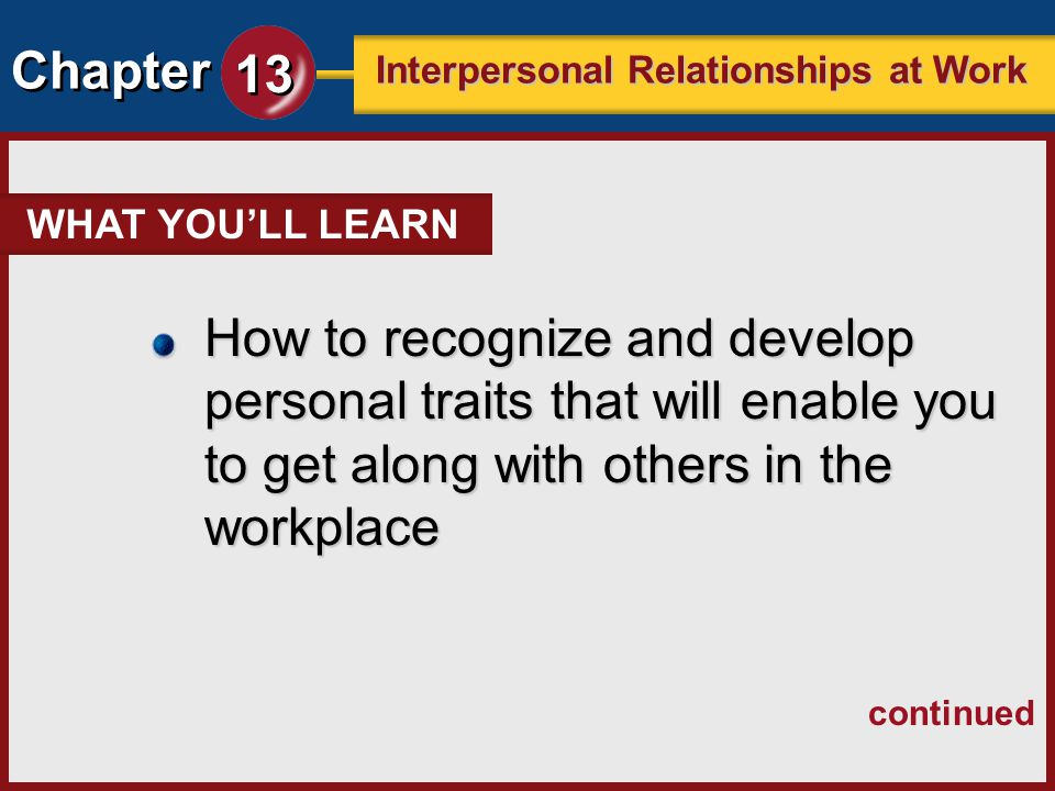 Chapter 13 Interpersonal Relationships at Work Show respect for everyone, regardless of: Diversity in the Workplace cultural differences, religious differences, age, gender, or viewpoint.