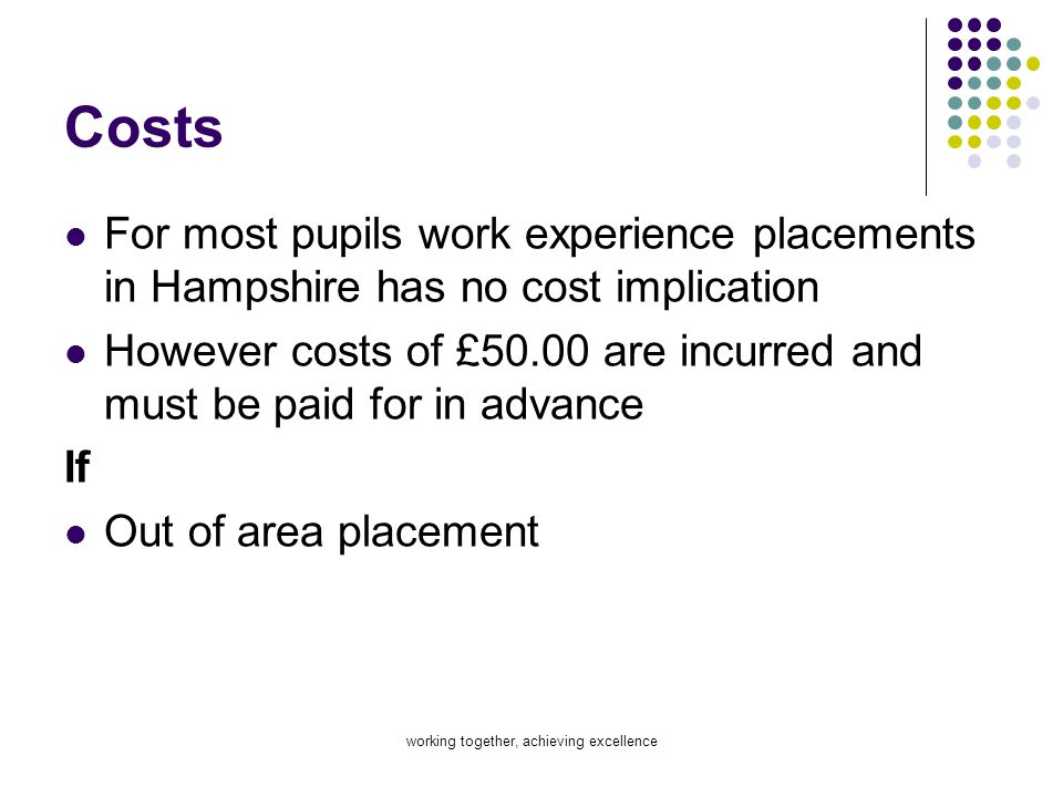 working together, achieving excellence Costs For most pupils work experience placements in Hampshire has no cost implication However costs of £50.00 a