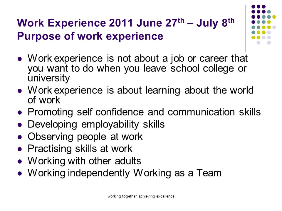 working together, achieving excellence Work Experience 2011 June 27 th – July 8 th Purpose of work experience Work experience is not about a job or ca