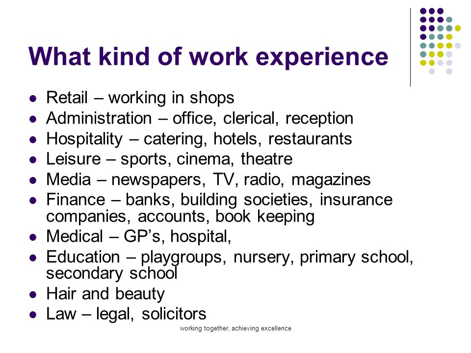 working together, achieving excellence What kind of work experience Retail – working in shops Administration – office, clerical, reception Hospitality