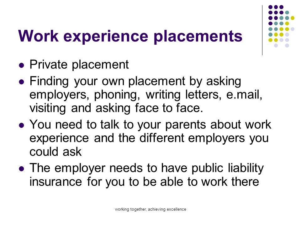 working together, achieving excellence Work experience placements Private placement Finding your own placement by asking employers, phoning, writing l