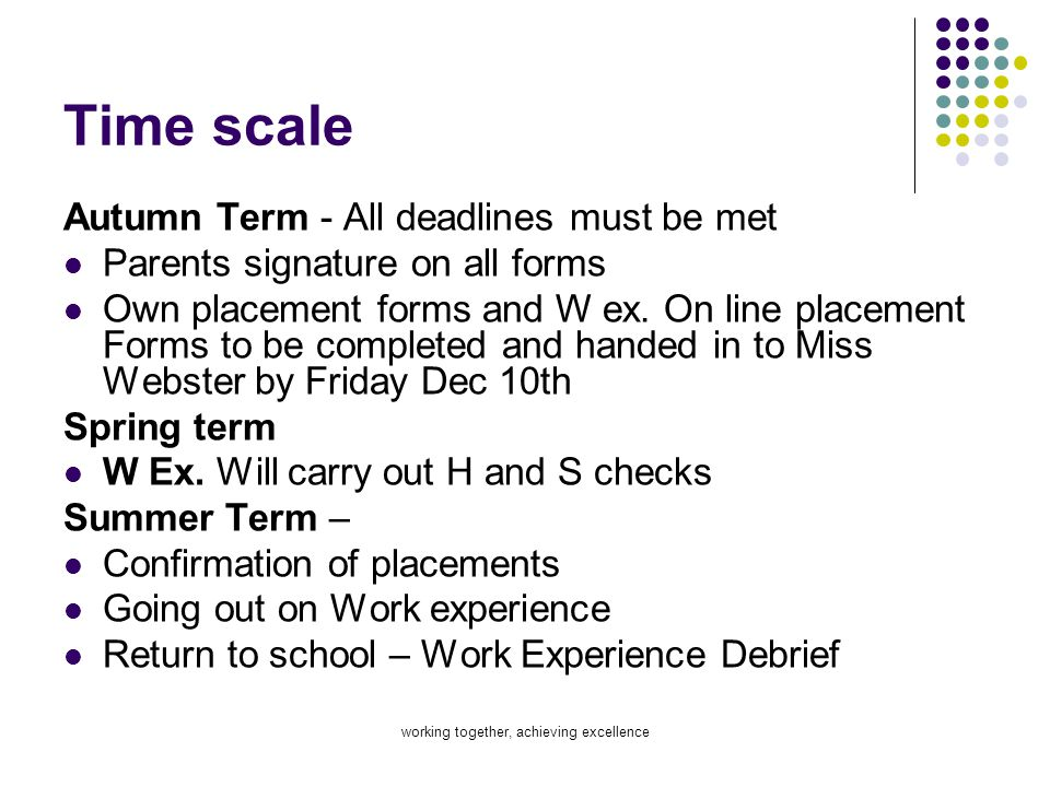 working together, achieving excellence Time scale Autumn Term - All deadlines must be met Parents signature on all forms Own placement forms and W ex.