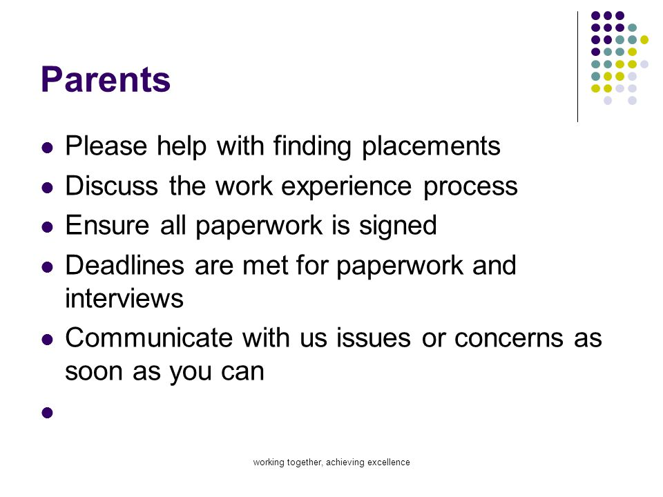 working together, achieving excellence Parents Please help with finding placements Discuss the work experience process Ensure all paperwork is signed