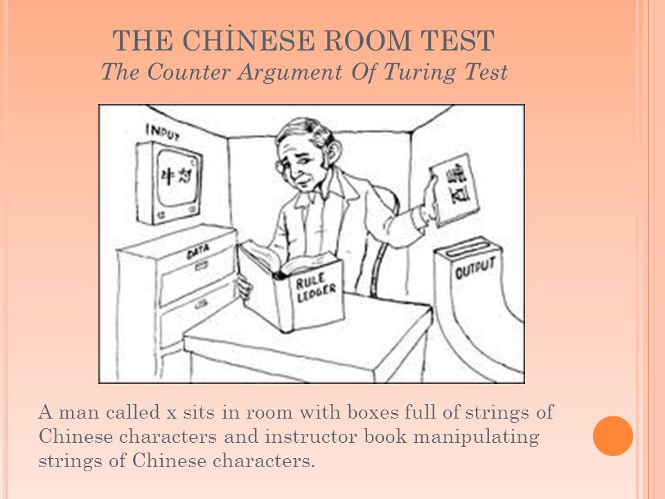 THE CHİNESE ROOM TEST The Counter Argument Of Turing Test A man called x sits in room with boxes full of strings of Chinese characters and instructor book manipulating strings of Chinese characters.