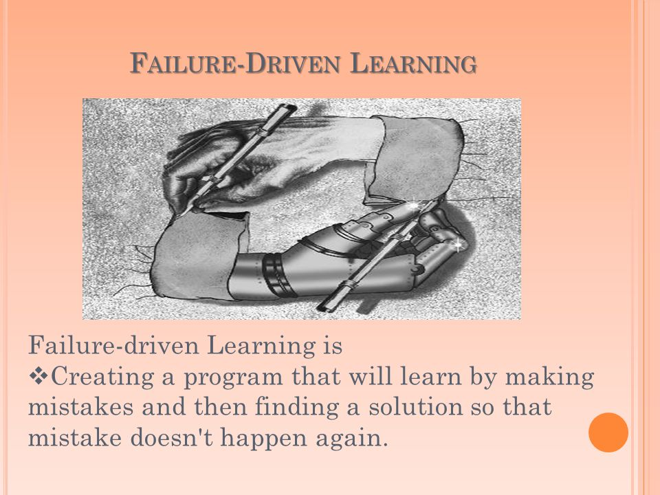 F AILURE -D RIVEN L EARNING Failure-driven Learning is Creating a program that will learn by making mistakes and then finding a solution so that mistake doesn t happen again.