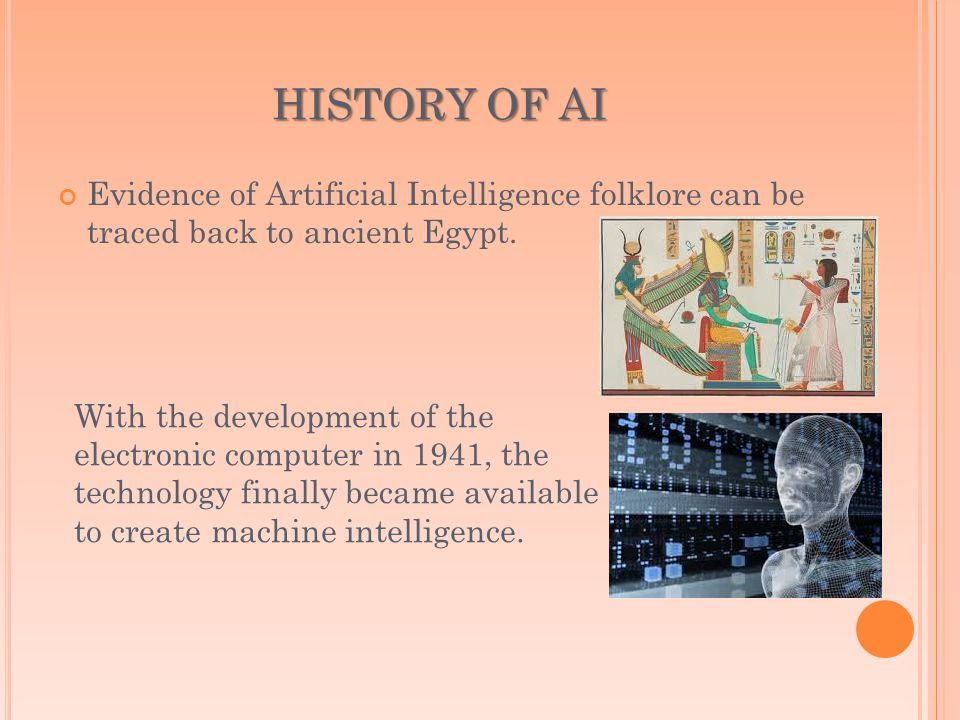 HISTORY OF AI Evidence of Artificial Intelligence folklore can be traced back to ancient Egypt.