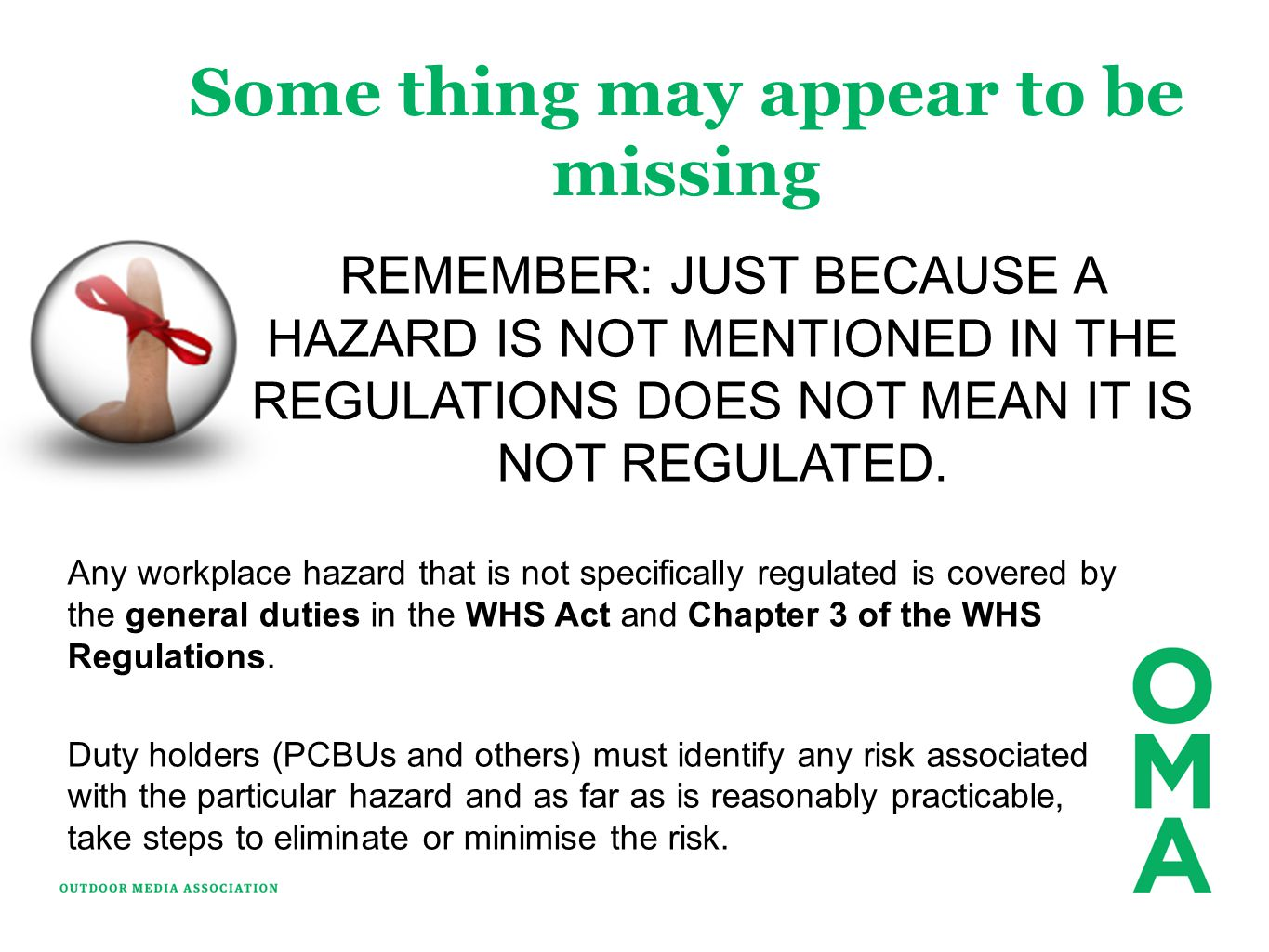 Some thing may appear to be missing Any workplace hazard that is not specifically regulated is covered by the general duties in the WHS Act and Chapte