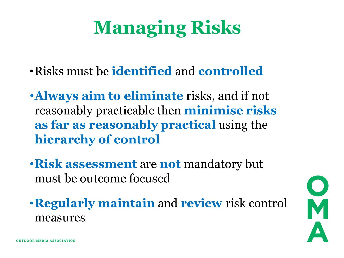 Managing Risks Risks must be identified and controlled Always aim to eliminate risks, and if not reasonably practicable then minimise risks as far as reasonably practical using the hierarchy of control Risk assessment are not mandatory but must be outcome focused Regularly maintain and review risk control measures