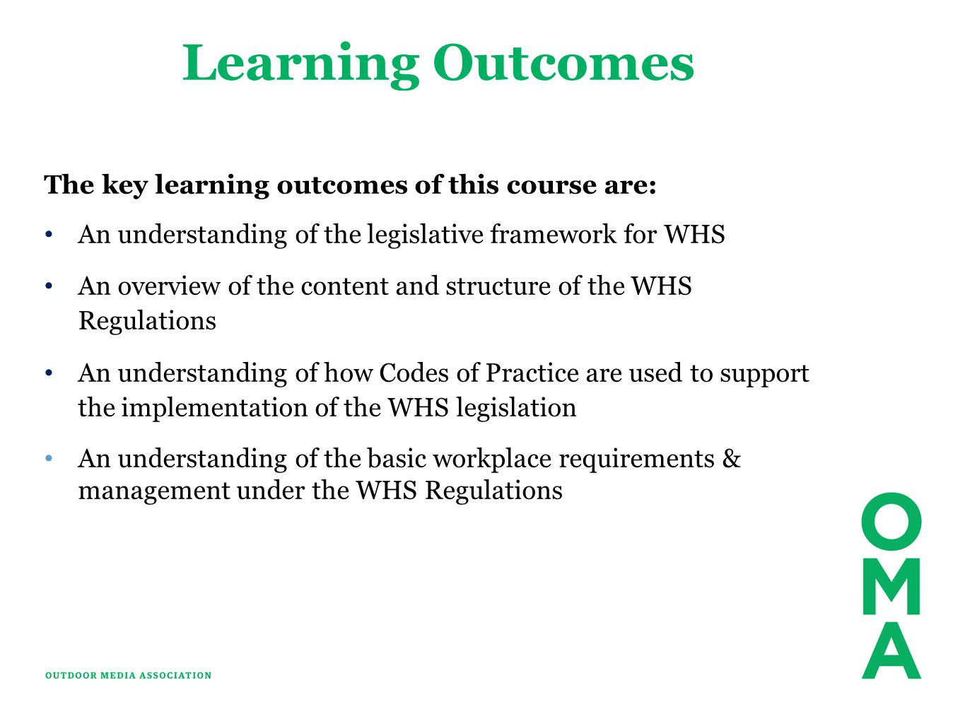 Learning Outcomes The key learning outcomes of this course are: An understanding of the legislative framework for WHS An overview of the content and structure of the WHS Regulations An understanding of how Codes of Practice are used to support the implementation of the WHS legislation An understanding of the basic workplace requirements & management under the WHS Regulations