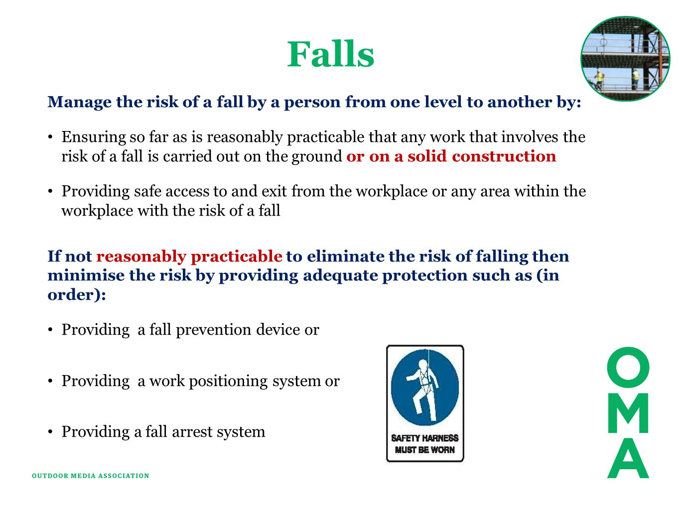 Falls Manage the risk of a fall by a person from one level to another by: Ensuring so far as is reasonably practicable that any work that involves the risk of a fall is carried out on the ground or on a solid construction Providing safe access to and exit from the workplace or any area within the workplace with the risk of a fall If not reasonably practicable to eliminate the risk of falling then minimise the risk by providing adequate protection such as (in order): Providing a fall prevention device or Providing a work positioning system or Providing a fall arrest system
