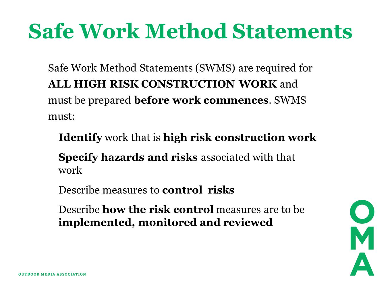 Safe Work Method Statements Safe Work Method Statements (SWMS) are required for ALL HIGH RISK CONSTRUCTION WORK and must be prepared before work commences.
