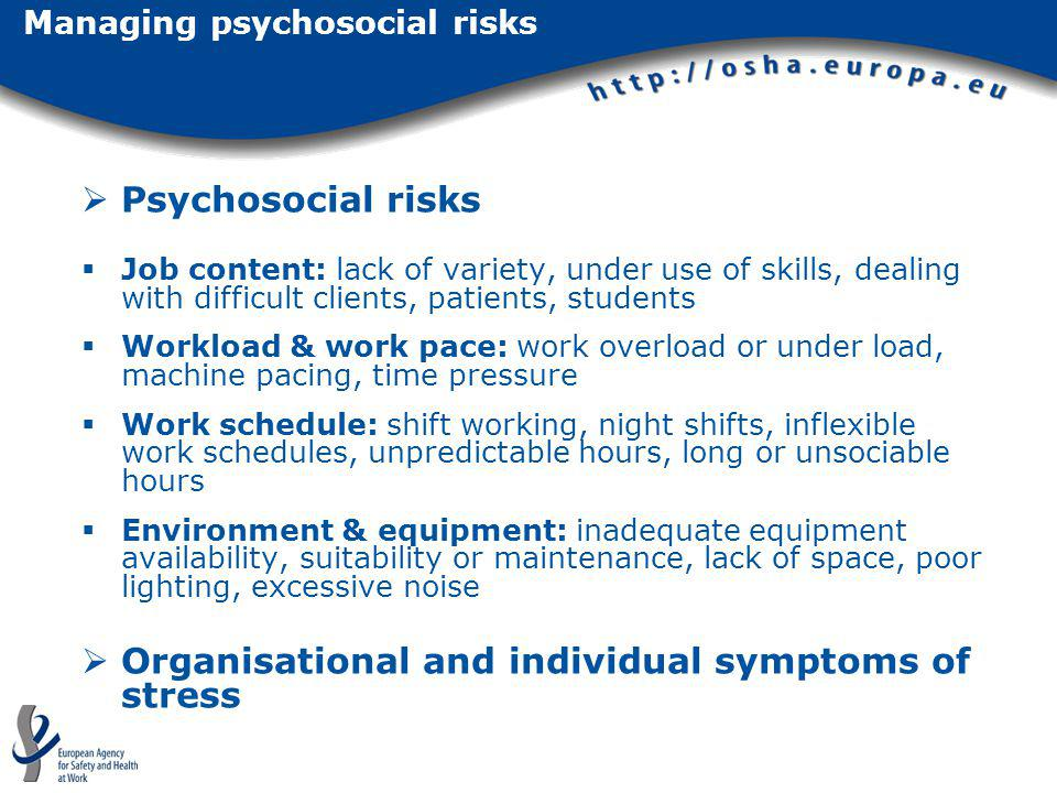 Psychosocial risks Job content: lack of variety, under use of skills, dealing with difficult clients, patients, students Workload & work pace: work ov