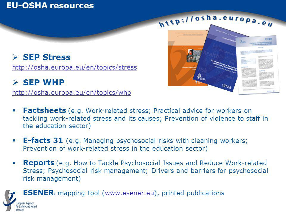 EU-OSHA resources SEP Stress http://osha.europa.eu/en/topics/stress SEP WHP http://osha.europa.eu/en/topics/whp Factsheets (e.g. Work-related stress;