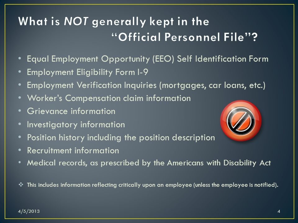 Equal Employment Opportunity (EEO) Self Identification Form Employment Eligibility Form I-9 Employment Verification Inquiries (mortgages, car loans, etc.) Workers Compensation claim information Grievance information Investigatory information Position history including the position description Recruitment information Medical records, as prescribed by the Americans with Disability Act This includes information reflecting critically upon an employee (unless the employee is notified).