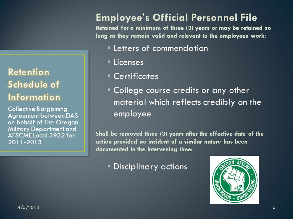 Employee s Official Personnel File Retained for a minimum of three (3) years or may be retained so long as they remain valid and relevant to the employees work: Letters of commendation Licenses Certificates College course credits or any other material which reflects credibly on the employee Shall be removed three (3) years after the effective date of the action provided no incident of a similar nature has been documented in the intervening time: Disciplinary actions 4/5/20135 Collective Bargaining Agreement between DAS on behalf of The Oregon Military Department and AFSCME Local 3932 for 2011-2013