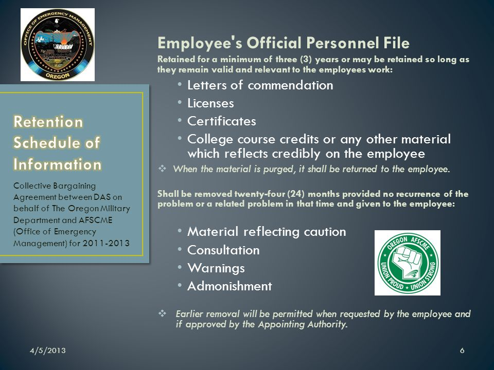 Employee s Official Personnel File Retained for a minimum of three (3) years or may be retained so long as they remain valid and relevant to the employees work: Letters of commendation Licenses Certificates College course credits or any other material which reflects credibly on the employee When the material is purged, it shall be returned to the employee.