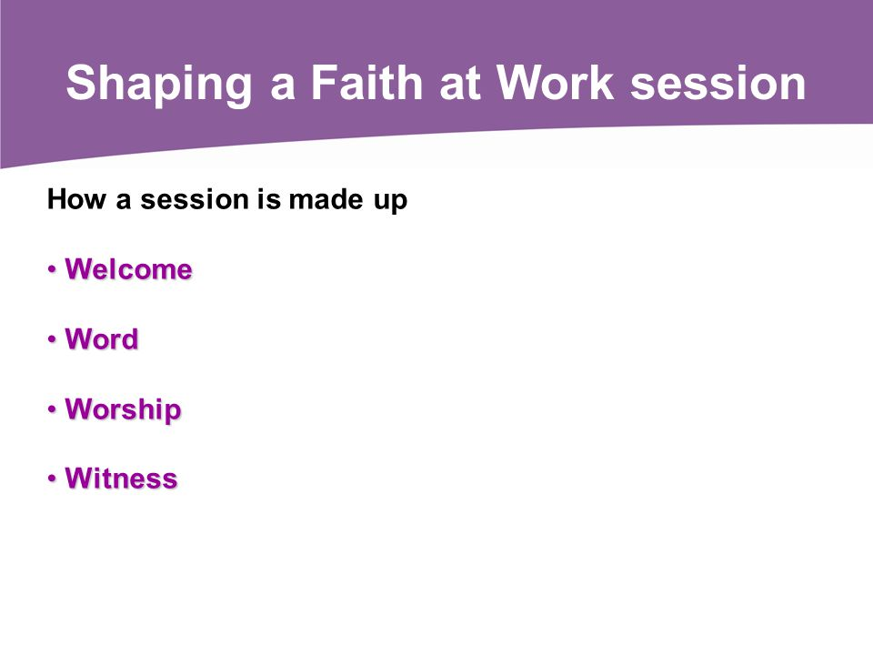 How a session is made up Welcome Welcome Word Word Worship Worship Witness Witness Shaping a Faith at Work session