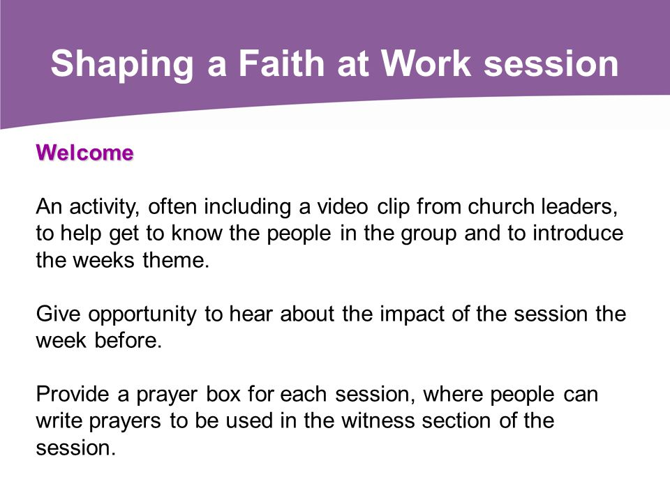 Welcome An activity, often including a video clip from church leaders, to help get to know the people in the group and to introduce the weeks theme. G