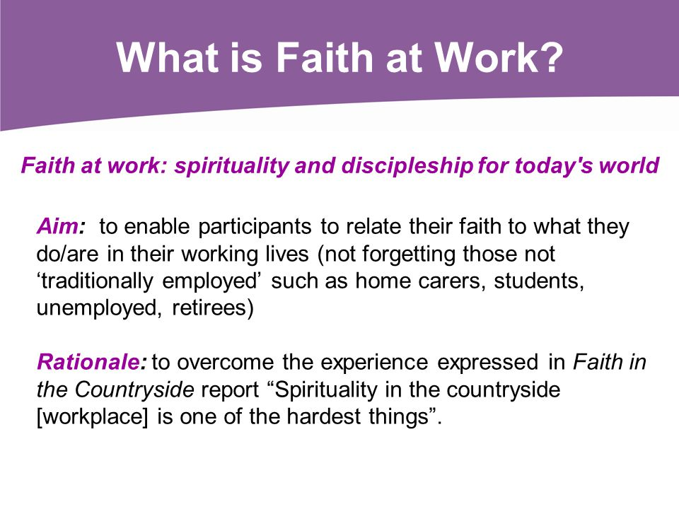 What is Faith at Work? Aim: to enable participants to relate their faith to what they do/are in their working lives (not forgetting those not traditio