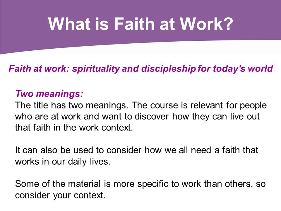 What is Faith at Work? Two meanings: The title has two meanings. The course is relevant for people who are at work and want to discover how they can l
