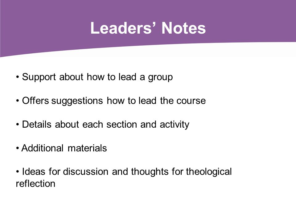 Leaders Notes Support about how to lead a group Offers suggestions how to lead the course Details about each section and activity Additional materials