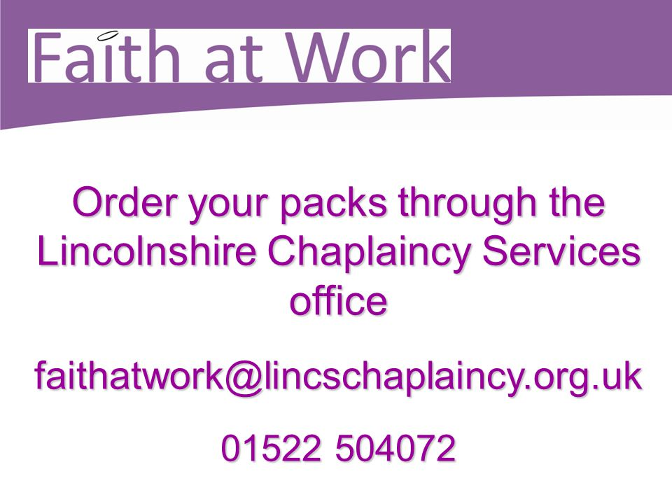 Order your packs through the Lincolnshire Chaplaincy Services office faithatwork@lincschaplaincy.org.uk faithatwork@lincschaplaincy.org.uk 01522 50407