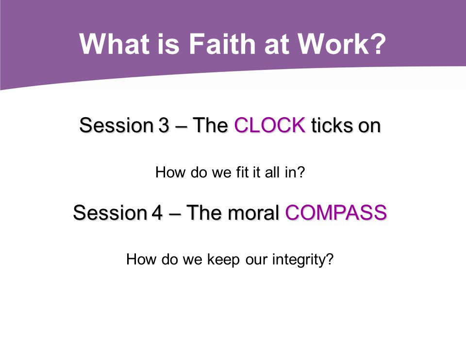 Session 3 – The CLOCK ticks on How do we fit it all in? Session 4 – The moral COMPASS How do we keep our integrity? What is Faith at Work?