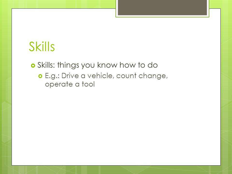 Skills Skills: things you know how to do E.g.: Drive a vehicle, count change, operate a tool