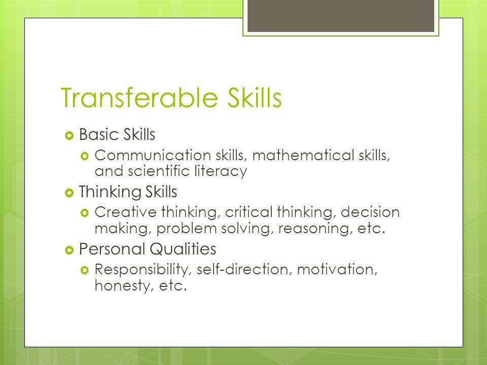 Transferable Skills Basic Skills Communication skills, mathematical skills, and scientific literacy Thinking Skills Creative thinking, critical thinking, decision making, problem solving, reasoning, etc.