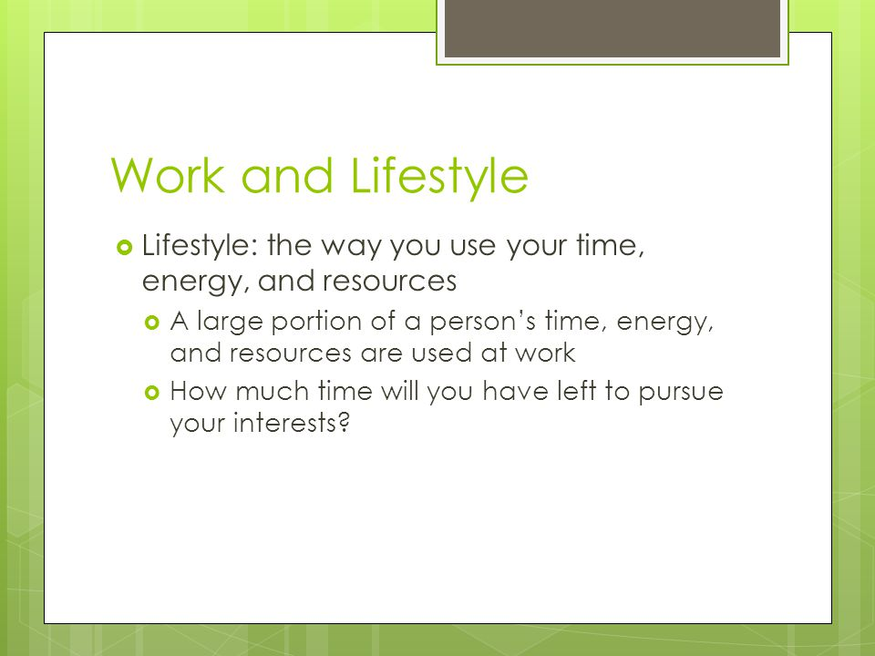 Work and Lifestyle Lifestyle: the way you use your time, energy, and resources A large portion of a persons time, energy, and resources are used at work How much time will you have left to pursue your interests?