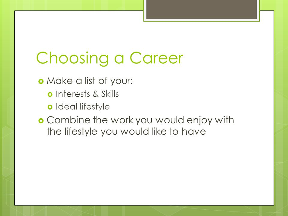 Choosing a Career Make a list of your: Interests & Skills Ideal lifestyle Combine the work you would enjoy with the lifestyle you would like to have
