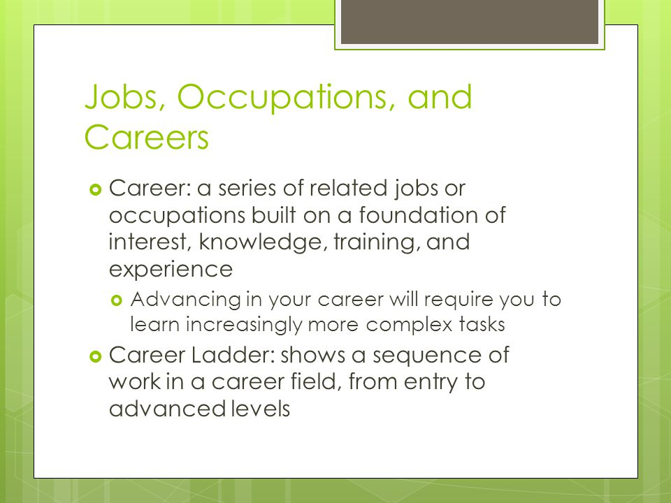 Jobs, Occupations, and Careers Career: a series of related jobs or occupations built on a foundation of interest, knowledge, training, and experience Advancing in your career will require you to learn increasingly more complex tasks Career Ladder: shows a sequence of work in a career field, from entry to advanced levels