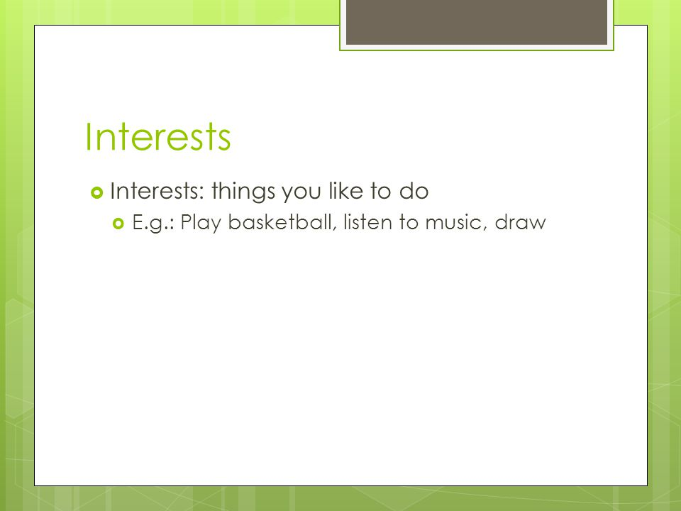 Interests Interests: things you like to do E.g.: Play basketball, listen to music, draw