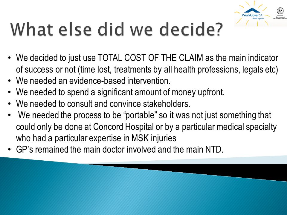 We decided to just use TOTAL COST OF THE CLAIM as the main indicator of success or not (time lost, treatments by all health professions, legals etc) We needed an evidence-based intervention.