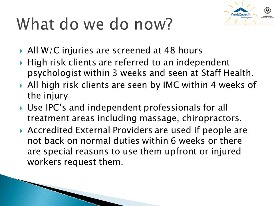 All W/C injuries are screened at 48 hours High risk clients are referred to an independent psychologist within 3 weeks and seen at Staff Health.