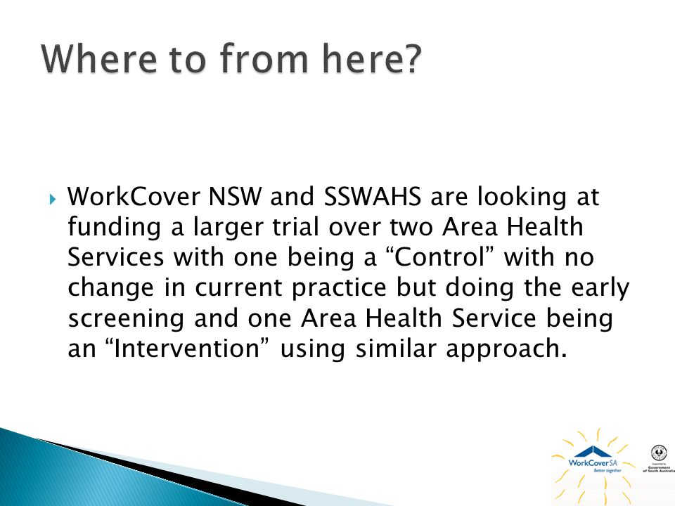 WorkCover NSW and SSWAHS are looking at funding a larger trial over two Area Health Services with one being a Control with no change in current practice but doing the early screening and one Area Health Service being an Intervention using similar approach.