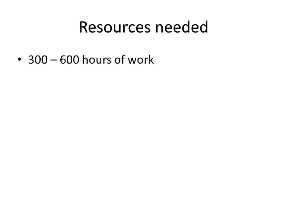 Resources needed 300 – 600 hours of work