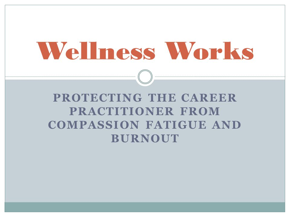 PROTECTING THE CAREER PRACTITIONER FROM COMPASSION FATIGUE AND BURNOUT Wellness Works
