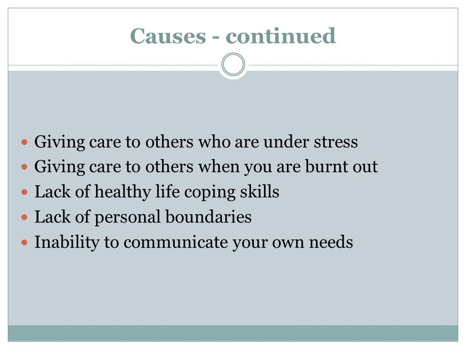 Causes - continued Giving care to others who are under stress Giving care to others when you are burnt out Lack of healthy life coping skills Lack of