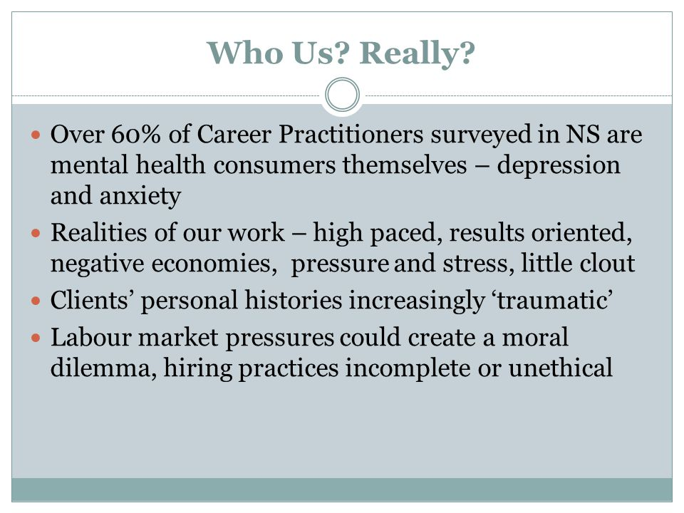 Who Us? Really? Over 60% of Career Practitioners surveyed in NS are mental health consumers themselves – depression and anxiety Realities of our work