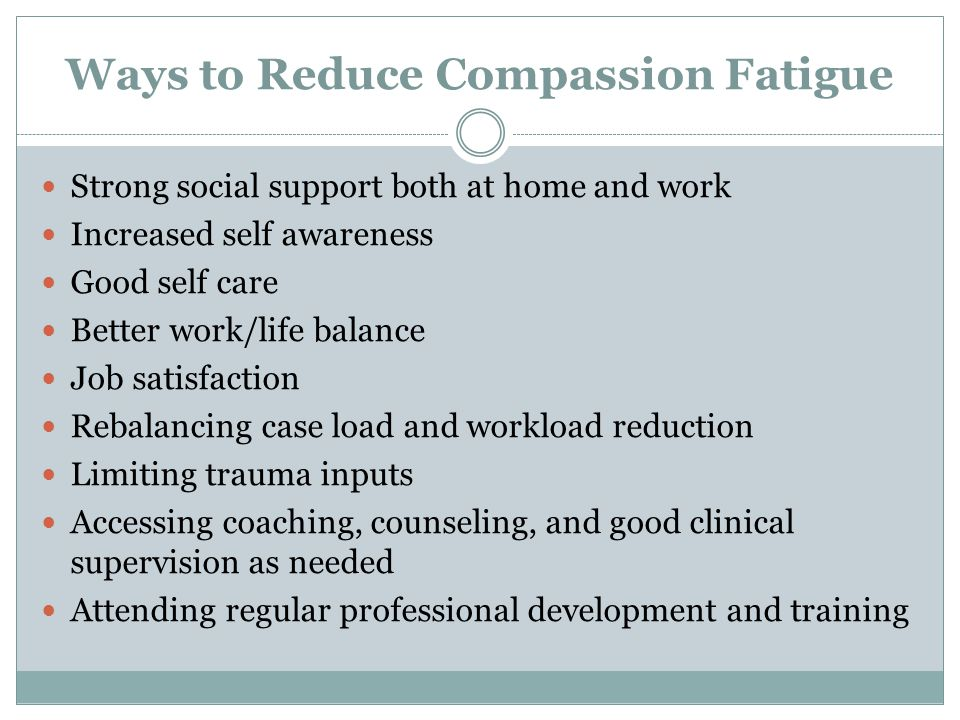 Ways to Reduce Compassion Fatigue Strong social support both at home and work Increased self awareness Good self care Better work/life balance Job sat